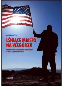 Lśniące miasto na wzgórzu ·  Ideowe podstawy amerykańskiego unilateralizmu w okresie prezydentury Georga W. Busha