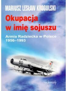Okupacja w imię sojuszu ·  Armia Radziecka w Polsce 1956-1993 (tom II)